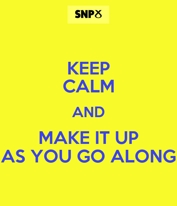 KEEP CALM AND MAKE IT UP AS YOU GO ALONG