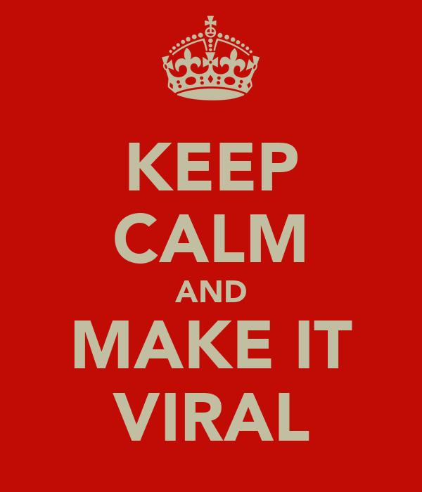 KEEP CALM AND MAKE IT VIRAL