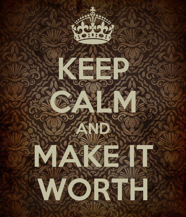 KEEP CALM AND MAKE IT WORTH