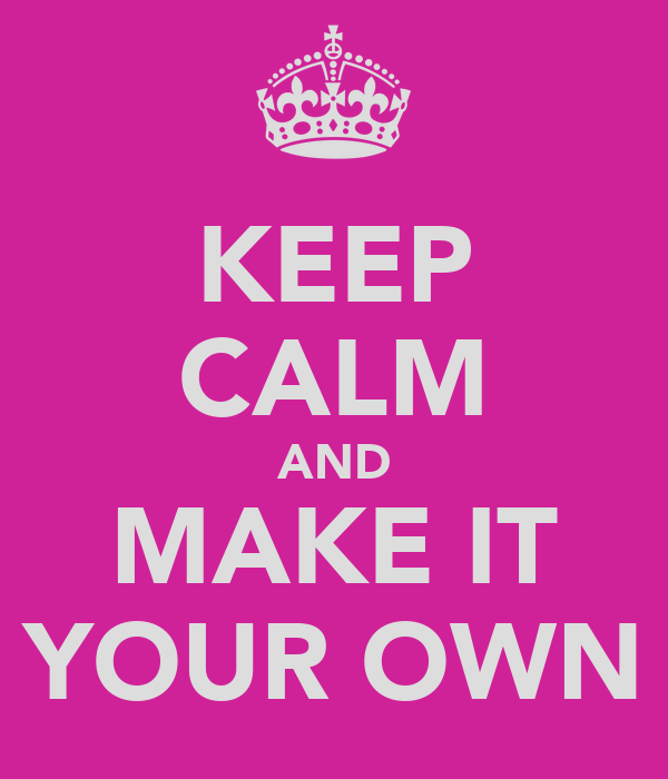 KEEP CALM AND MAKE IT YOUR OWN