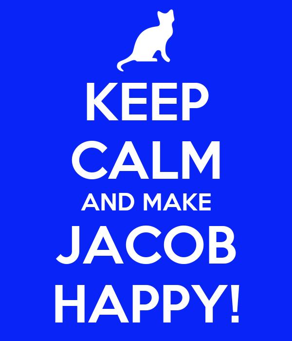 KEEP CALM AND MAKE JACOB HAPPY!
