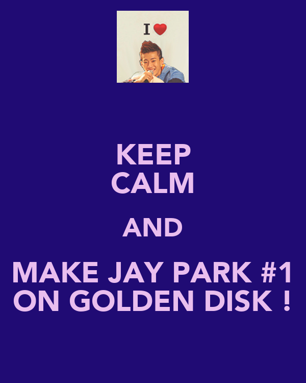 KEEP CALM AND MAKE JAY PARK #1 ON GOLDEN DISK !
