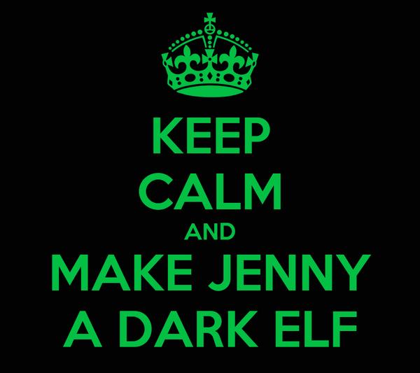 KEEP CALM AND MAKE JENNY A DARK ELF
