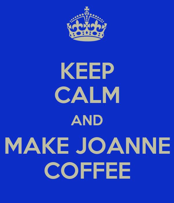 KEEP CALM AND MAKE JOANNE COFFEE