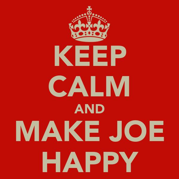 KEEP CALM AND MAKE JOE HAPPY