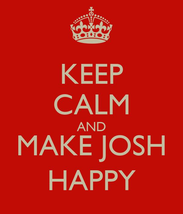 KEEP CALM AND MAKE JOSH HAPPY