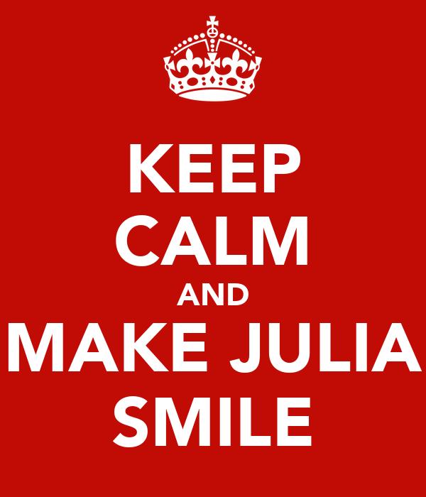 KEEP CALM AND MAKE JULIA SMILE
