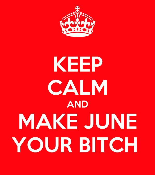 KEEP CALM AND MAKE JUNE YOUR BITCH