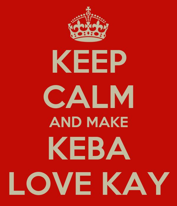 KEEP CALM AND MAKE KEBA LOVE KAY