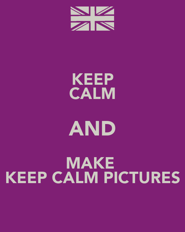 KEEP CALM AND MAKE  KEEP CALM PICTURES