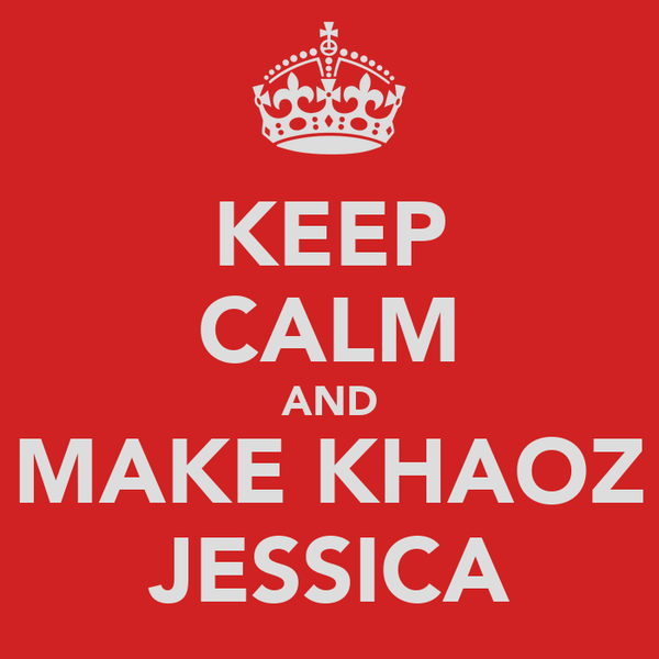 KEEP CALM AND MAKE KHAOZ JESSICA