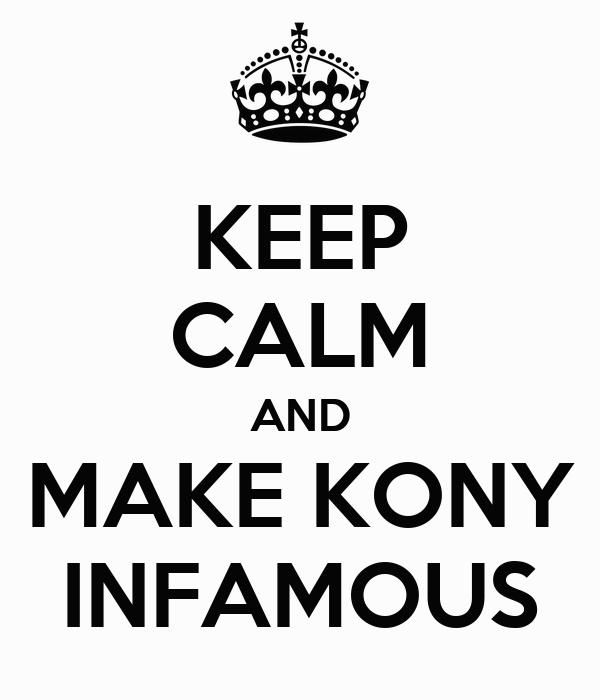 KEEP CALM AND MAKE KONY INFAMOUS