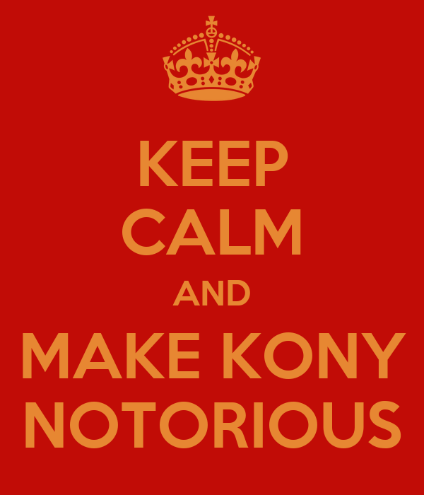 KEEP CALM AND MAKE KONY NOTORIOUS