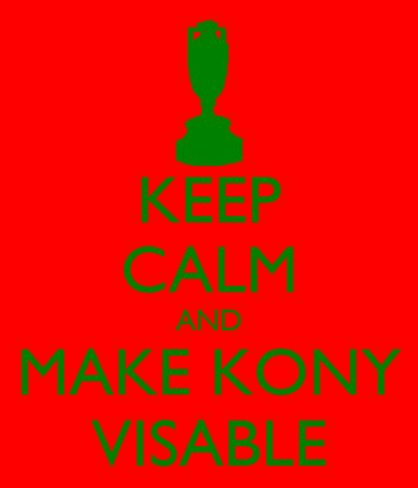 KEEP CALM AND MAKE KONY VISABLE
