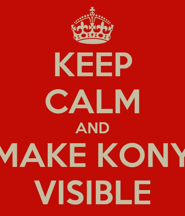 KEEP CALM AND MAKE KONY VISIBLE
