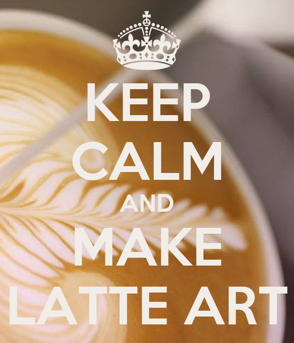 KEEP CALM AND MAKE LATTE ART