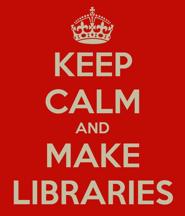 KEEP CALM AND MAKE LIBRARIES