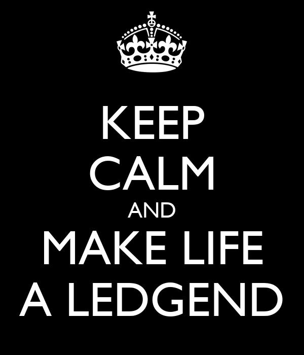 KEEP CALM AND MAKE LIFE A LEDGEND