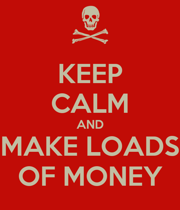 KEEP CALM AND MAKE LOADS OF MONEY