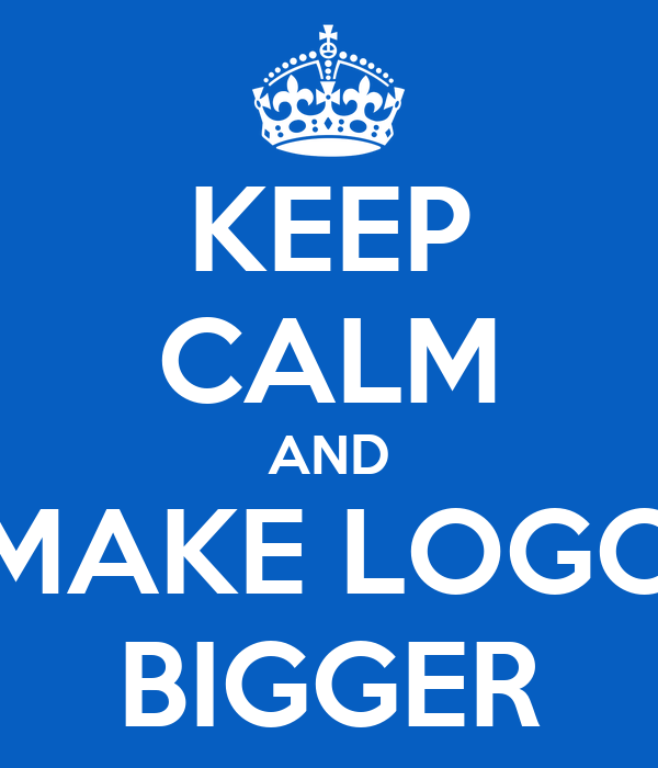 KEEP CALM AND MAKE LOGO BIGGER