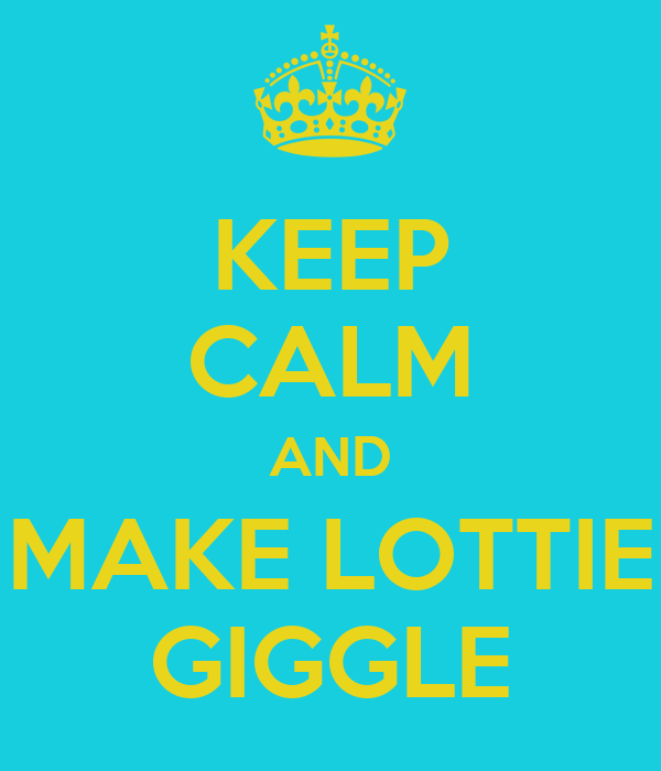 KEEP CALM AND MAKE LOTTIE GIGGLE