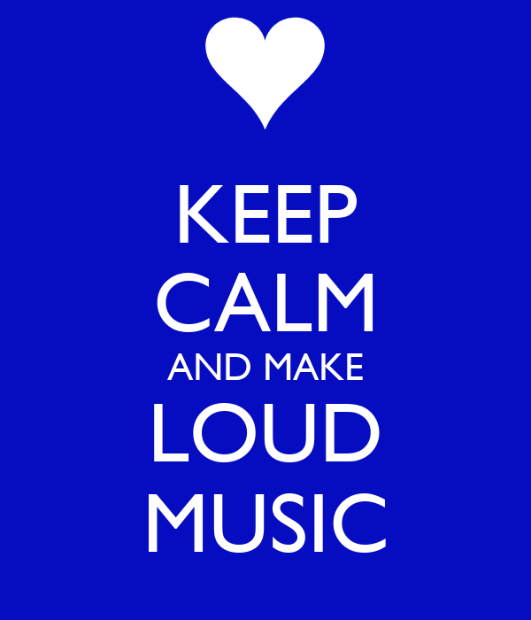 KEEP CALM AND MAKE LOUD MUSIC