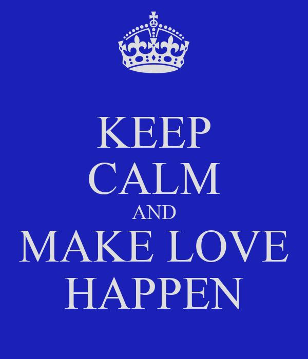 KEEP CALM AND MAKE LOVE HAPPEN
