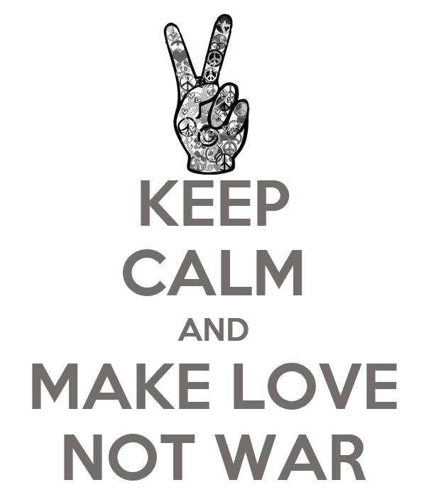 KEEP CALM AND MAKE LOVE NOT WAR