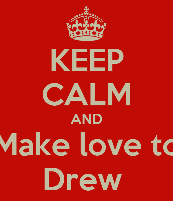 KEEP CALM AND Make love to Drew