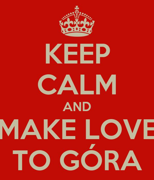 KEEP CALM AND MAKE LOVE TO GÓRA