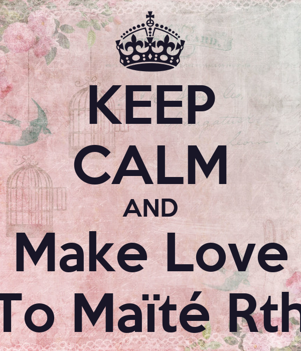 KEEP CALM AND Make Love To Maïté Rth