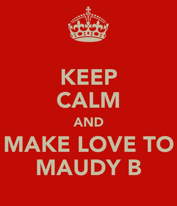 KEEP CALM AND MAKE LOVE TO MAUDY B