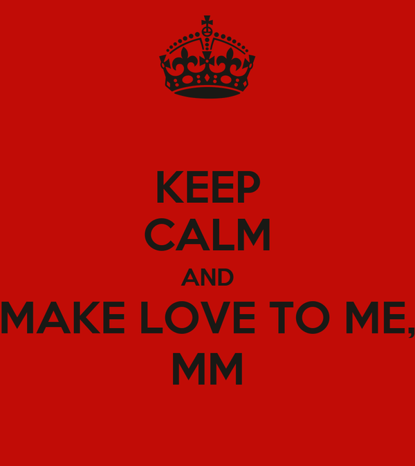 KEEP CALM AND MAKE LOVE TO ME, MM