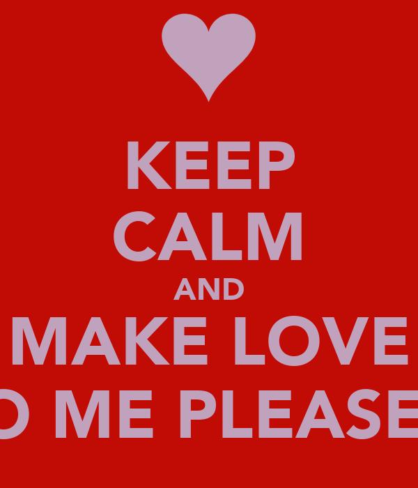 KEEP CALM AND MAKE LOVE TO ME PLEASE ?