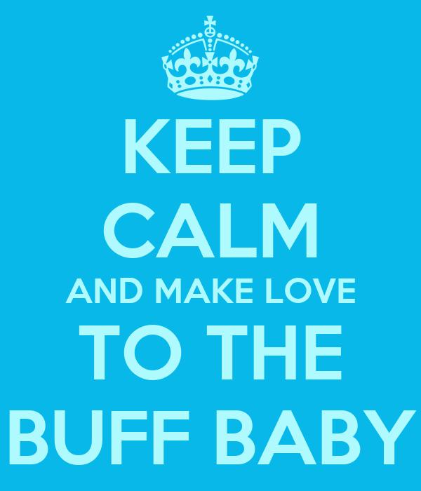 KEEP CALM AND MAKE LOVE TO THE BUFF BABY