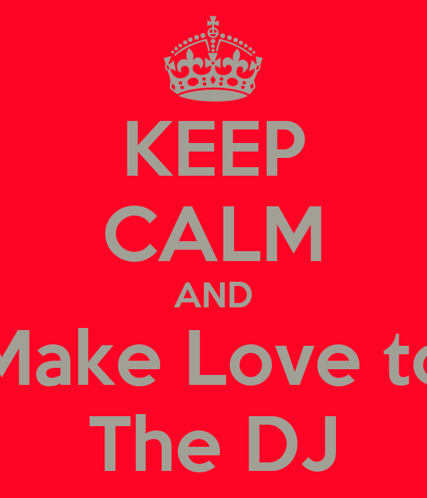KEEP CALM AND Make Love to The DJ