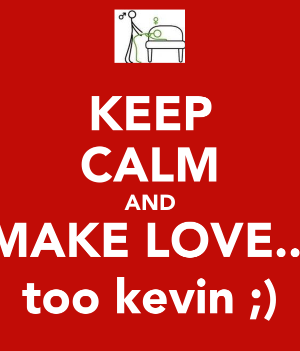 KEEP CALM AND MAKE LOVE... too kevin ;)