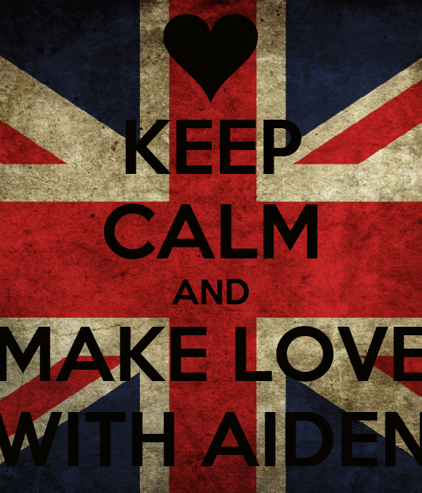 KEEP CALM AND MAKE LOVE WITH AIDEN