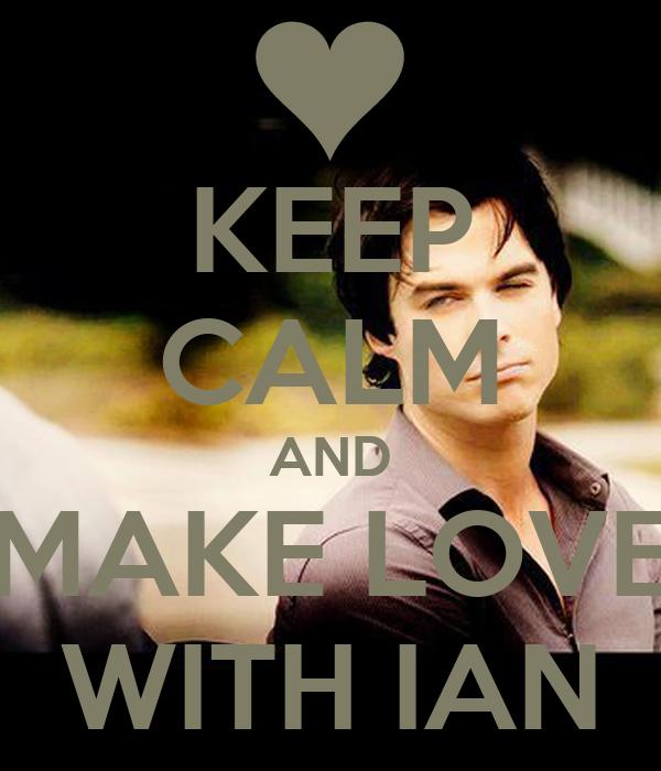 KEEP CALM AND MAKE LOVE WITH IAN