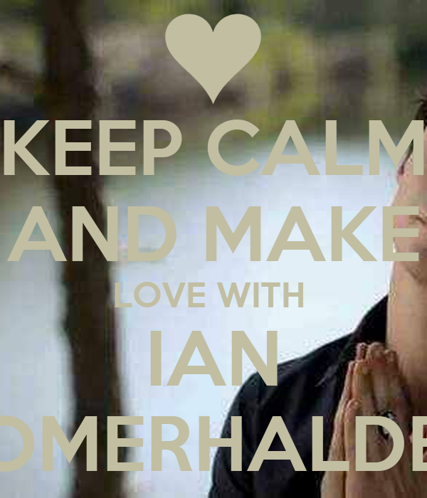 KEEP CALM AND MAKE LOVE WITH  IAN SOMERHALDER