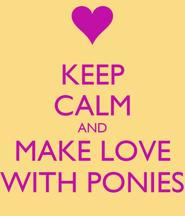KEEP CALM AND MAKE LOVE WITH PONIES