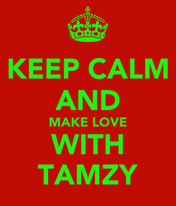 KEEP CALM AND MAKE LOVE WITH TAMZY