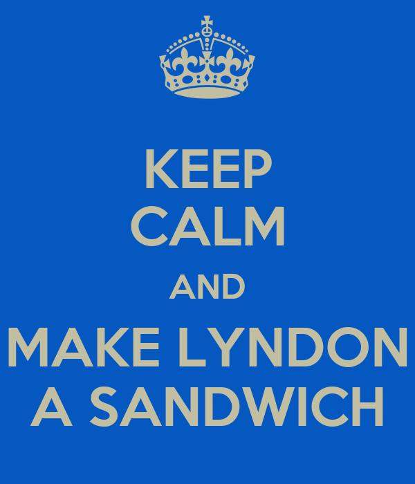 KEEP CALM AND MAKE LYNDON A SANDWICH