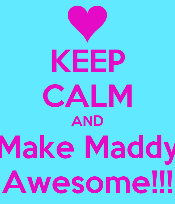 KEEP CALM AND Make Maddy Awesome!!!