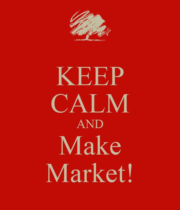 KEEP CALM AND Make Market!