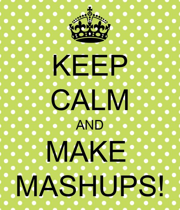 KEEP CALM AND MAKE  MASHUPS!