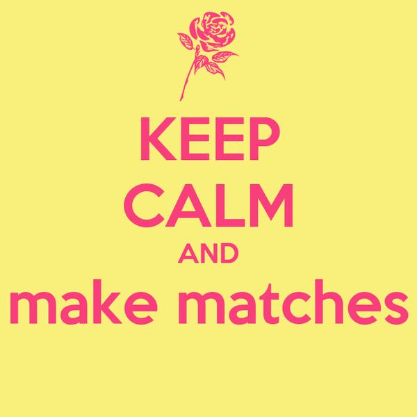 KEEP CALM AND make matches