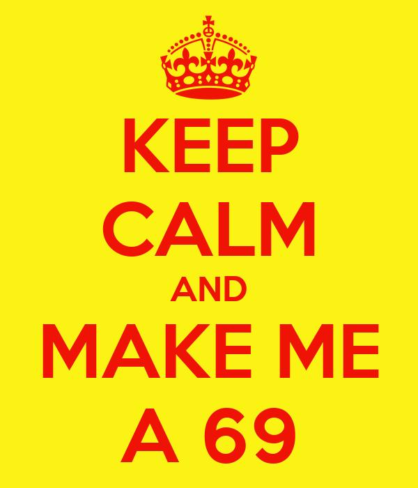 KEEP CALM AND MAKE ME A 69