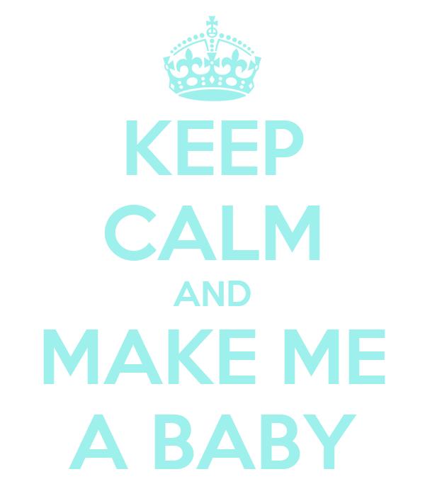 KEEP CALM AND MAKE ME A BABY