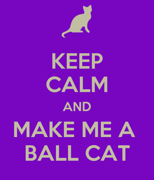 KEEP CALM AND MAKE ME A  BALL CAT
